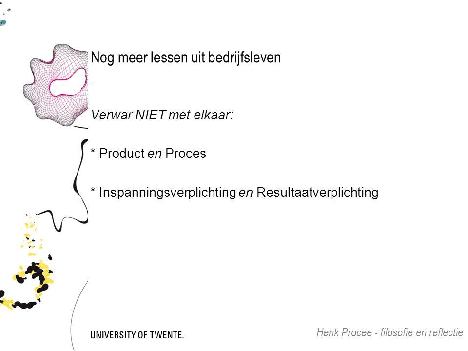 Nog meer lessen uit bedrijfsleven Verwar NIET met elkaar: * Product en Proces * Inspanningsverplichting en Resultaatverplichting Henk Procee - filosofie en reflectie