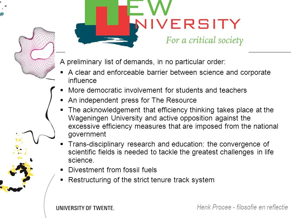 A preliminary list of demands, in no particular order:  A clear and enforceable barrier between science and corporate influence  More democratic involvement for students and teachers  An independent press for The Resource  The acknowledgement that efficiency thinking takes place at the Wageningen University and active opposition against the excessive efficiency measures that are imposed from the national government  Trans-disciplinary research and education: the convergence of scientific fields is needed to tackle the greatest challenges in life science.