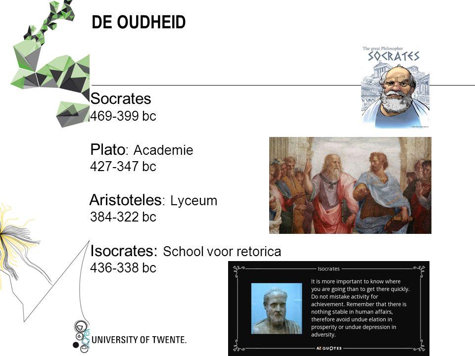 DE OUDHEID  Socrates  469-399 bc  Plato : Academie  427-347 bc Aristoteles : Lyceum  384-322 bc  Isocrates: School voor retorica  436-338 bc