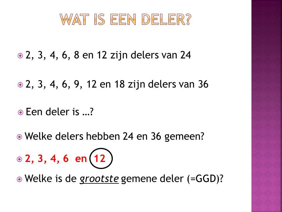  2, 3, 4, 6, 8 en 12 zijn delers van 24  2, 3, 4, 6, 9, 12 en 18 zijn delers van 36  Een deler is …?  Welke delers hebben 24 en 36 gemeen?  2, 3,