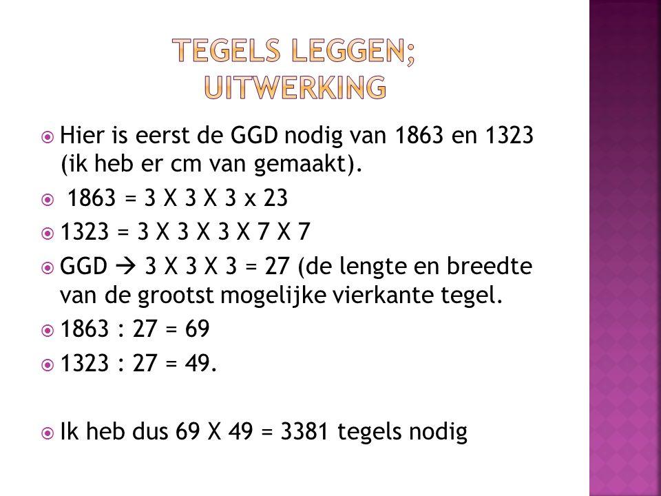  Hier is eerst de GGD nodig van 1863 en 1323 (ik heb er cm van gemaakt).  1863 = 3 X 3 X 3 x 23  1323 = 3 X 3 X 3 X 7 X 7  GGD  3 X 3 X 3 = 27 (d