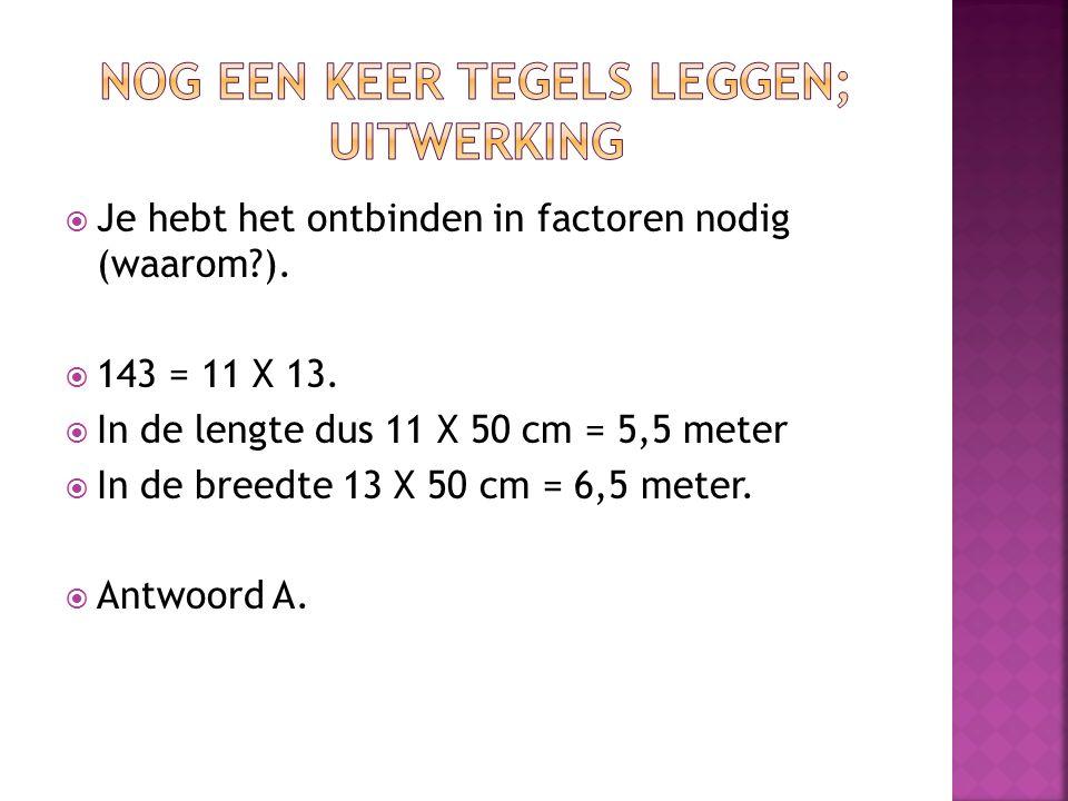  Je hebt het ontbinden in factoren nodig (waarom?).  143 = 11 X 13.  In de lengte dus 11 X 50 cm = 5,5 meter  In de breedte 13 X 50 cm = 6,5 meter