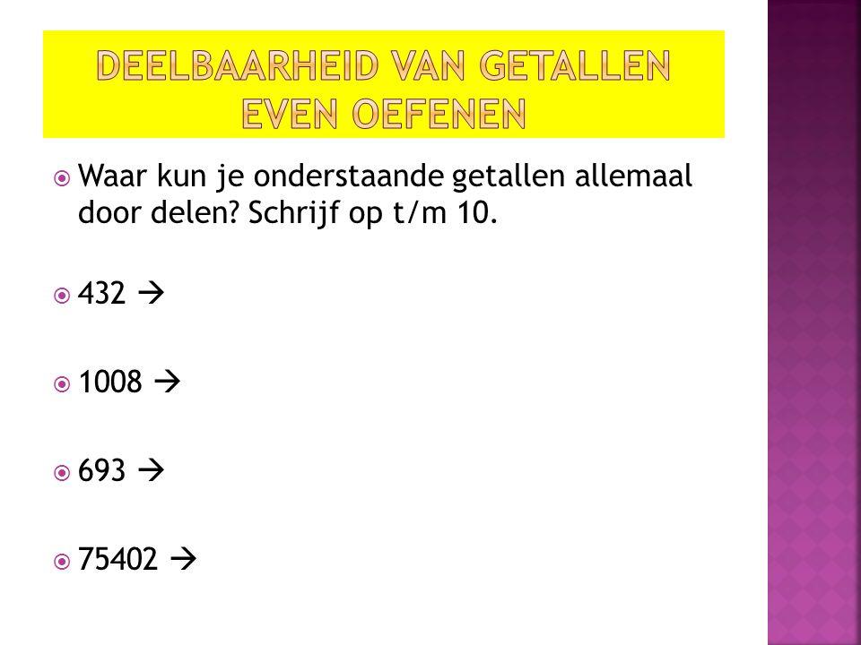  Waar kun je onderstaande getallen allemaal door delen? Schrijf op t/m 10.  432   1008   693   75402 