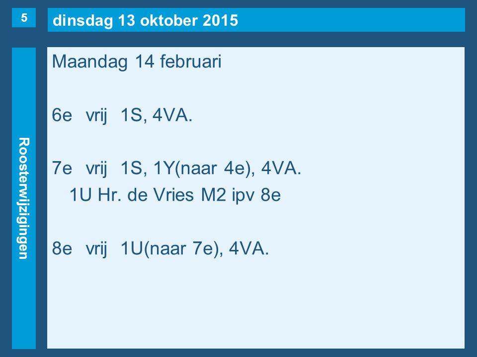 dinsdag 13 oktober 2015 Roosterwijzigingen Maandag 14 februari 6evrij1S, 4VA. 7evrij1S, 1Y(naar 4e), 4VA. 1U Hr. de Vries M2 ipv 8e 8evrij1U(naar 7e),