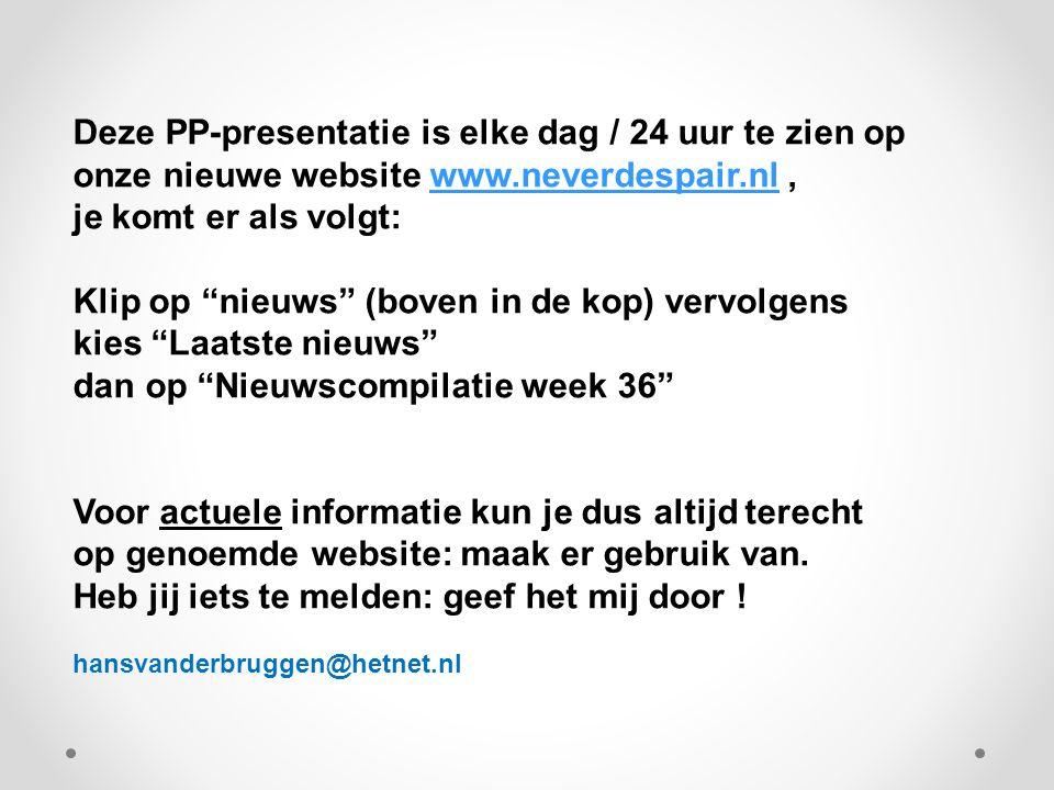 Deze PP-presentatie is elke dag / 24 uur te zien op onze nieuwe website www.neverdespair.nl,www.neverdespair.nl je komt er als volgt: Klip op nieuws (boven in de kop) vervolgens kies Laatste nieuws dan op Nieuwscompilatie week 36 Voor actuele informatie kun je dus altijd terecht op genoemde website: maak er gebruik van.