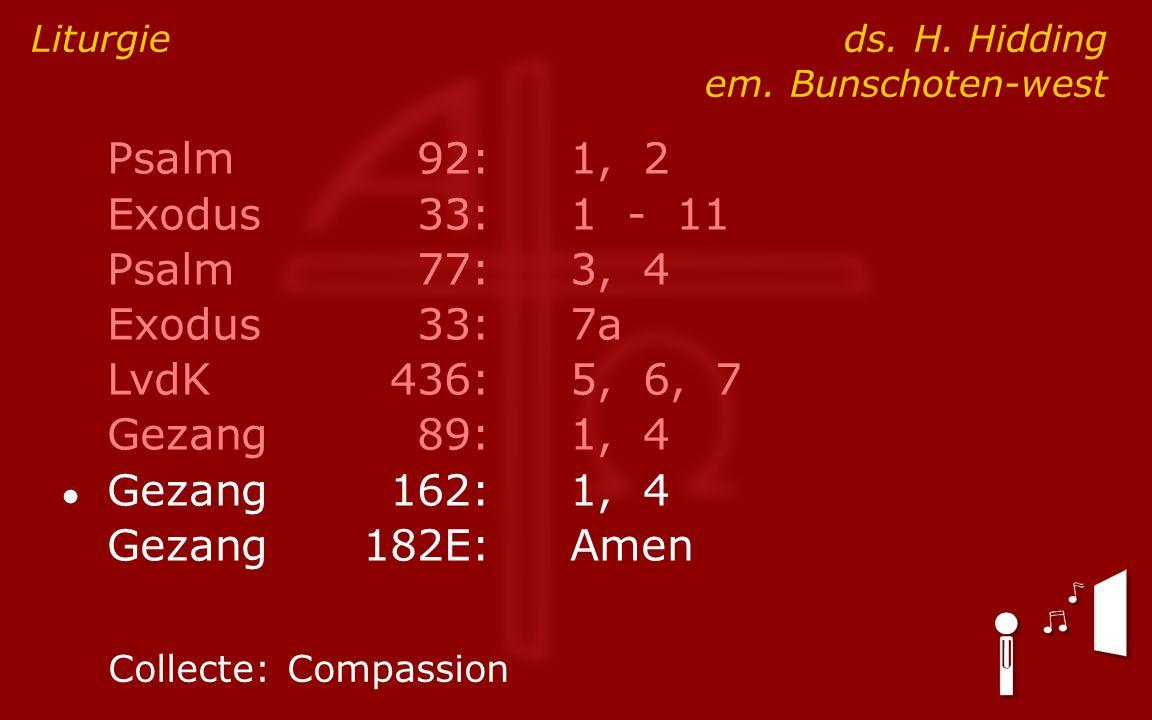 Psalm92:1, 2 Exodus33:1 - 11 Psalm77:3, 4 Exodus33:7a LvdK436:5, 6, 7 Gezang89:1, 4 ● Gezang162:1, 4 Gezang182E:Amen Liturgie ds.