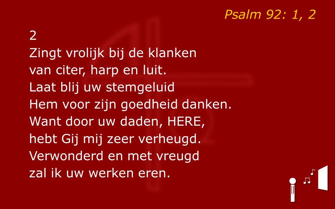 Psalm 92: 1, 2 2 Zingt vrolijk bij de klanken van citer, harp en luit.
