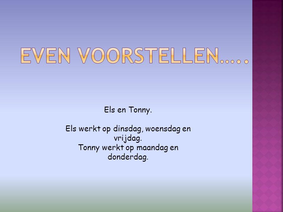 Els en Tonny. Els werkt op dinsdag, woensdag en vrijdag. Tonny werkt op maandag en donderdag.
