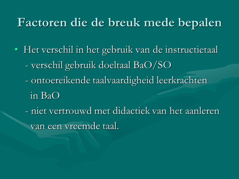Factoren die de breuk mede bepalen Het verschil in het gebruik van de instructietaalHet verschil in het gebruik van de instructietaal - verschil gebruik doeltaal BaO/SO - verschil gebruik doeltaal BaO/SO - ontoereikende taalvaardigheid leerkrachten - ontoereikende taalvaardigheid leerkrachten in BaO in BaO - niet vertrouwd met didactiek van het aanleren - niet vertrouwd met didactiek van het aanleren van een vreemde taal.