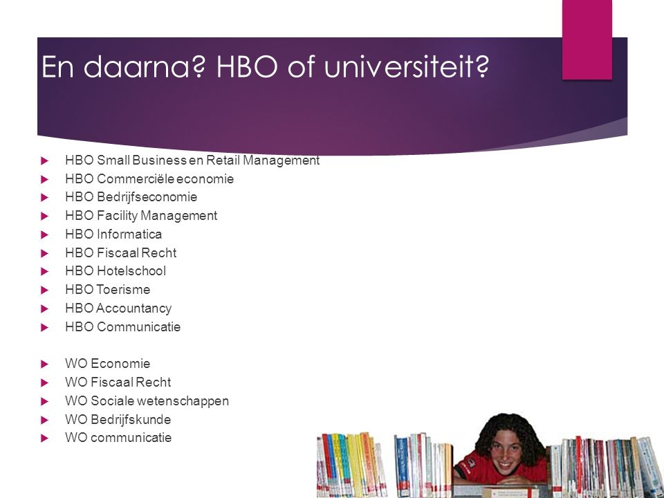 En daarna? HBO of universiteit?  HBO Small Business en Retail Management  HBO Commerciële economie  HBO Bedrijfseconomie  HBO Facility Management