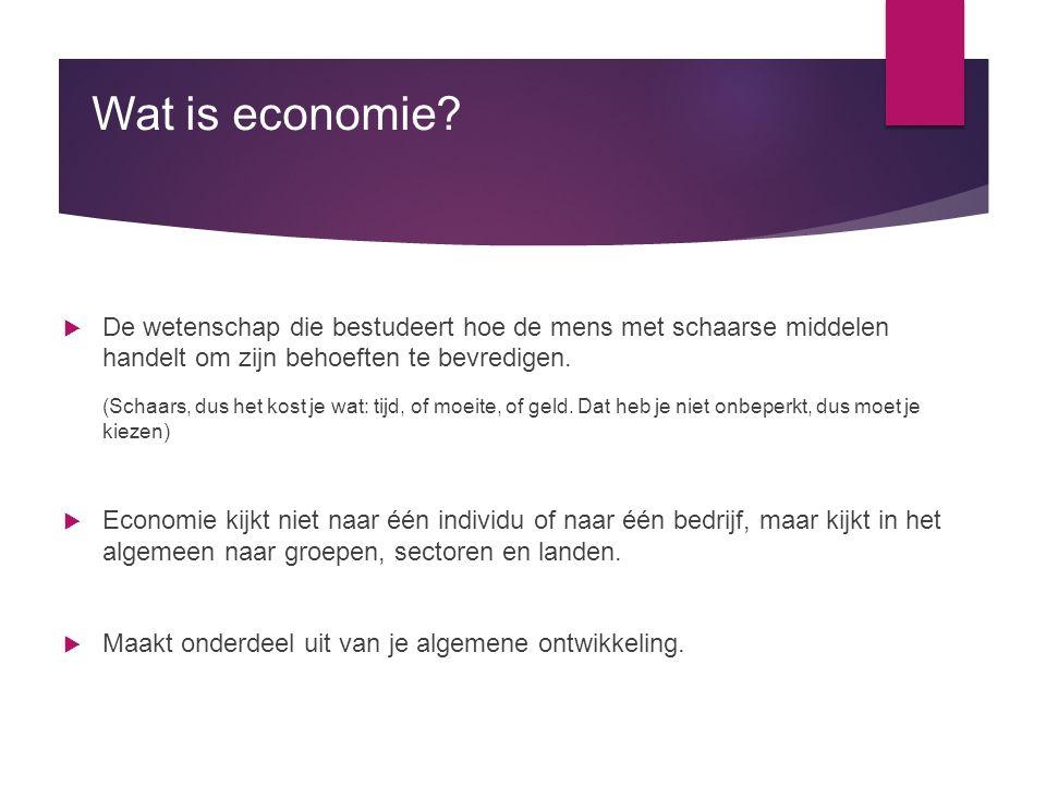 Wat is economie?  De wetenschap die bestudeert hoe de mens met schaarse middelen handelt om zijn behoeften te bevredigen. (Schaars, dus het kost je w