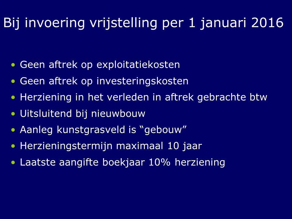 Bij invoering vrijstelling per 1 januari 2016 Geen aftrek op exploitatiekosten Geen aftrek op investeringskosten Herziening in het verleden in aftrek