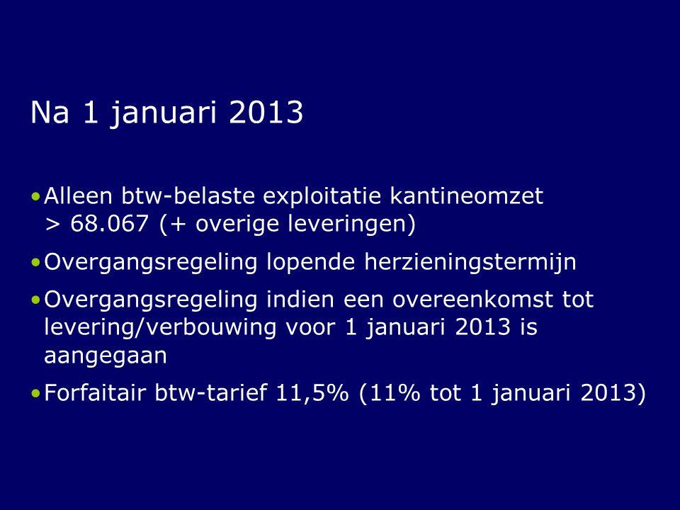 Na 1 januari 2013 Alleen btw-belaste exploitatie kantineomzet > 68.067 (+ overige leveringen) Overgangsregeling lopende herzieningstermijn Overgangsre