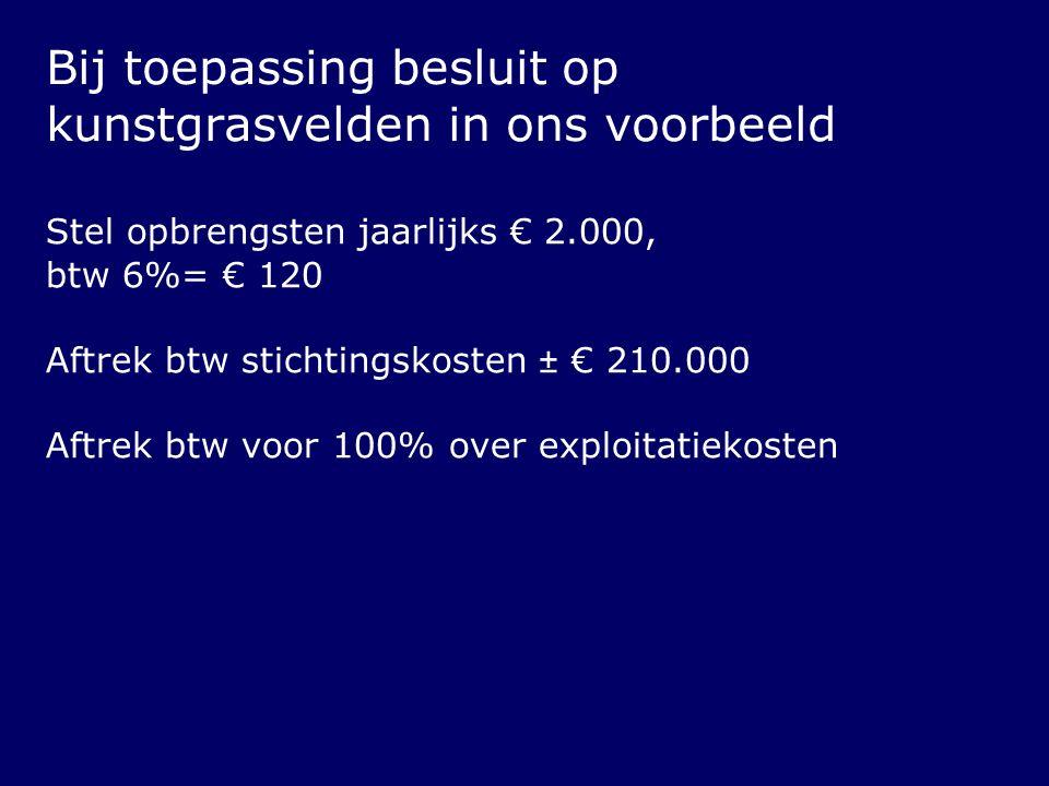 Bij toepassing besluit op kunstgrasvelden in ons voorbeeld Stel opbrengsten jaarlijks € 2.000, btw 6%= € 120 Aftrek btw stichtingskosten ± € 210.000 A