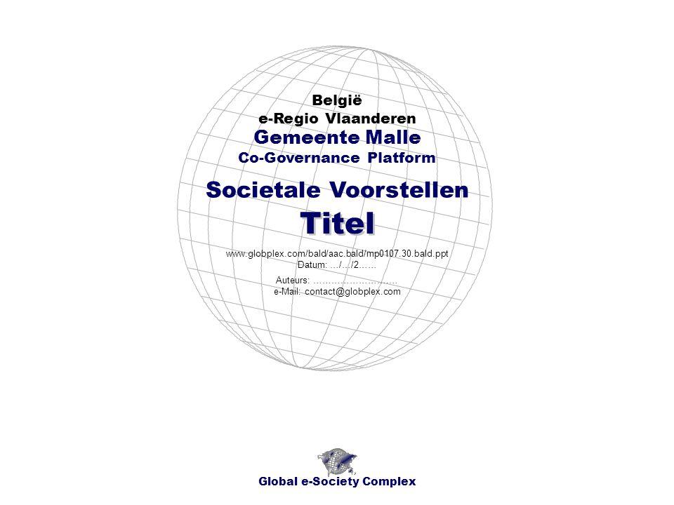 Global e-Society Complex www.globplex.com/bald/aac.bald/mp0107.010.bald.ppt België - Regio Vlaanderen - e-Regio Provincie Antwerpen Gemeente Malle - Societale Voorstellen Socio-economisch Plan Titel