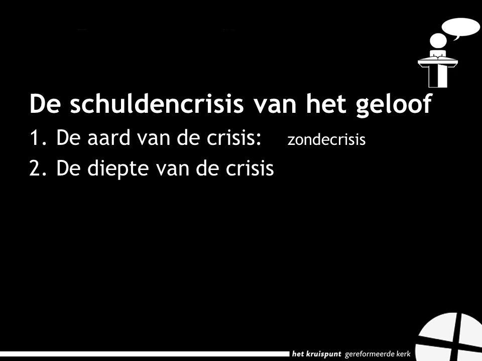 De schuldencrisis van het geloof 1.De aard van de crisis: zondecrisis 2.De diepte van de crisis: niemand kan betalen