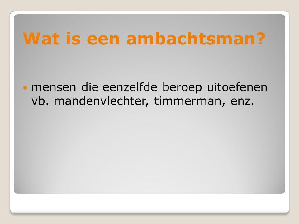 Wat is een ambachtsman? mensen die eenzelfde beroep uitoefenen vb. mandenvlechter, timmerman, enz.