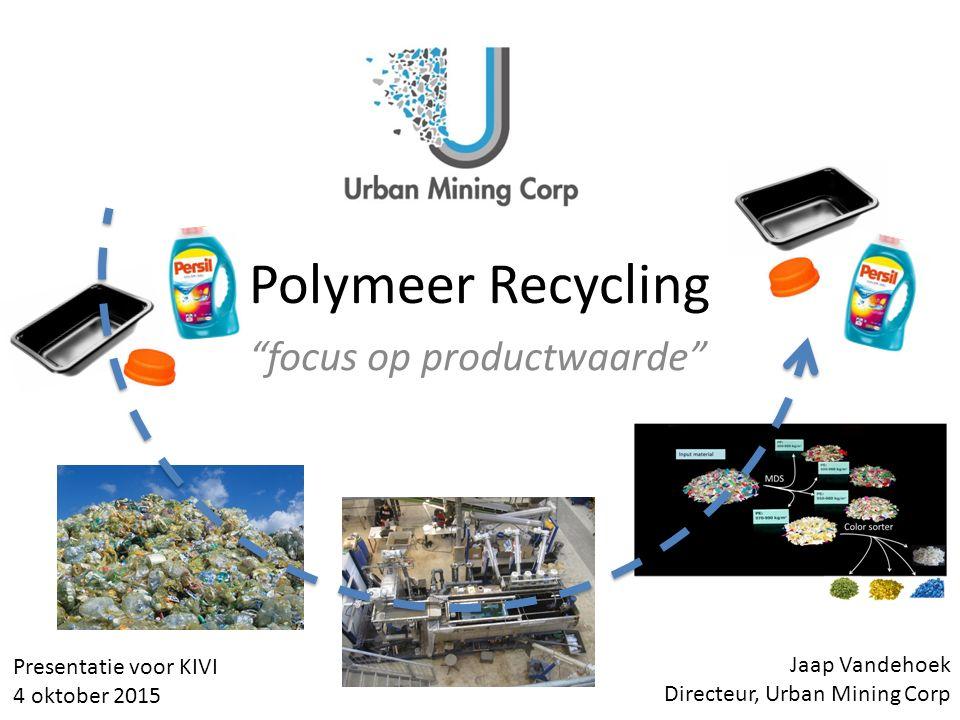 """Polymeer Recycling """"focus op productwaarde"""" Jaap Vandehoek Directeur, Urban Mining Corp Presentatie voor KIVI 4 oktober 2015"""