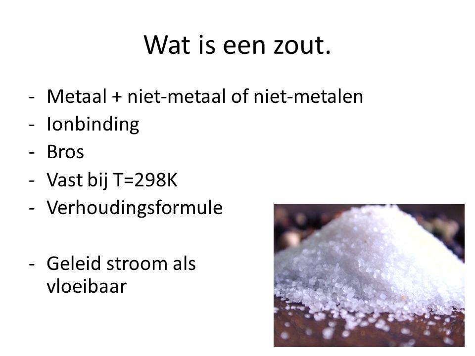 Wat is een zout. -Metaal + niet-metaal of niet-metalen -Ionbinding -Bros -Vast bij T=298K -Verhoudingsformule -Geleid stroom als vloeibaar