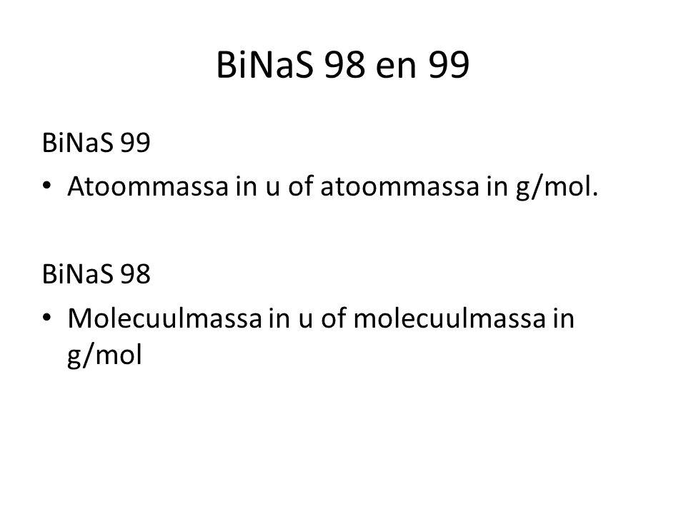 BiNaS 98 en 99 BiNaS 99 Atoommassa in u of atoommassa in g/mol. BiNaS 98 Molecuulmassa in u of molecuulmassa in g/mol