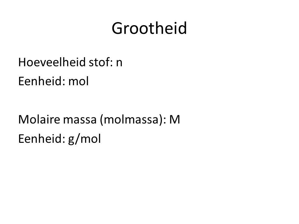 Grootheid Hoeveelheid stof: n Eenheid: mol Molaire massa (molmassa): M Eenheid: g/mol