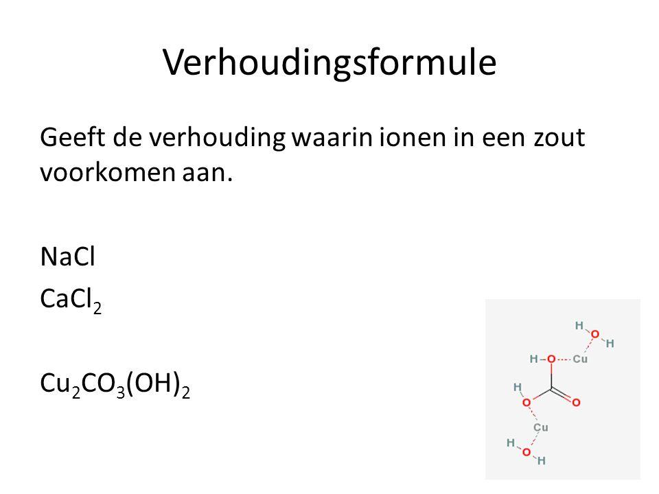 Verhoudingsformule Geeft de verhouding waarin ionen in een zout voorkomen aan. NaCl CaCl 2 Cu 2 CO 3 (OH) 2