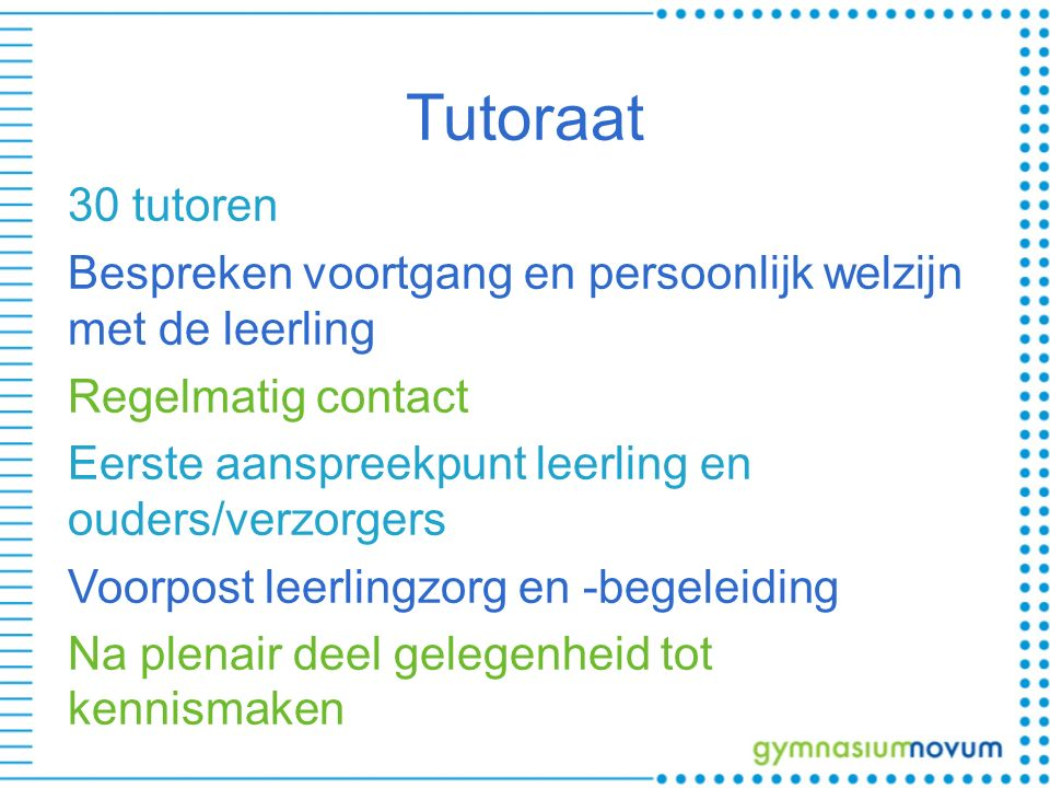 Tutoraat 30 tutoren Bespreken voortgang en persoonlijk welzijn met de leerling Regelmatig contact Eerste aanspreekpunt leerling en ouders/verzorgers V