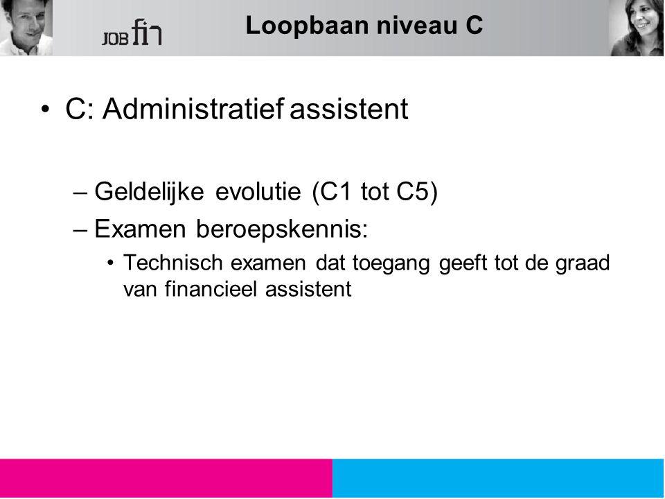 Loopbaan niveau C C: Administratief assistent –Geldelijke evolutie (C1 tot C5) –Examen beroepskennis: Technisch examen dat toegang geeft tot de graad van financieel assistent