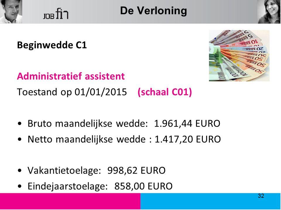 De Verloning Beginwedde C1 Administratief assistent Toestand op 01/01/2015 (schaal C01) Bruto maandelijkse wedde: 1.961,44 EURO Netto maandelijkse wedde : 1.417,20 EURO Vakantietoelage: 998,62 EURO Eindejaarstoelage: 858,00 EURO 32