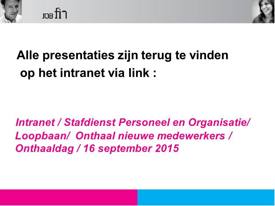 Alle presentaties zijn terug te vinden op het intranet via link : Intranet / Stafdienst Personeel en Organisatie/ Loopbaan/ Onthaal nieuwe medewerkers / Onthaaldag / 16 september 2015