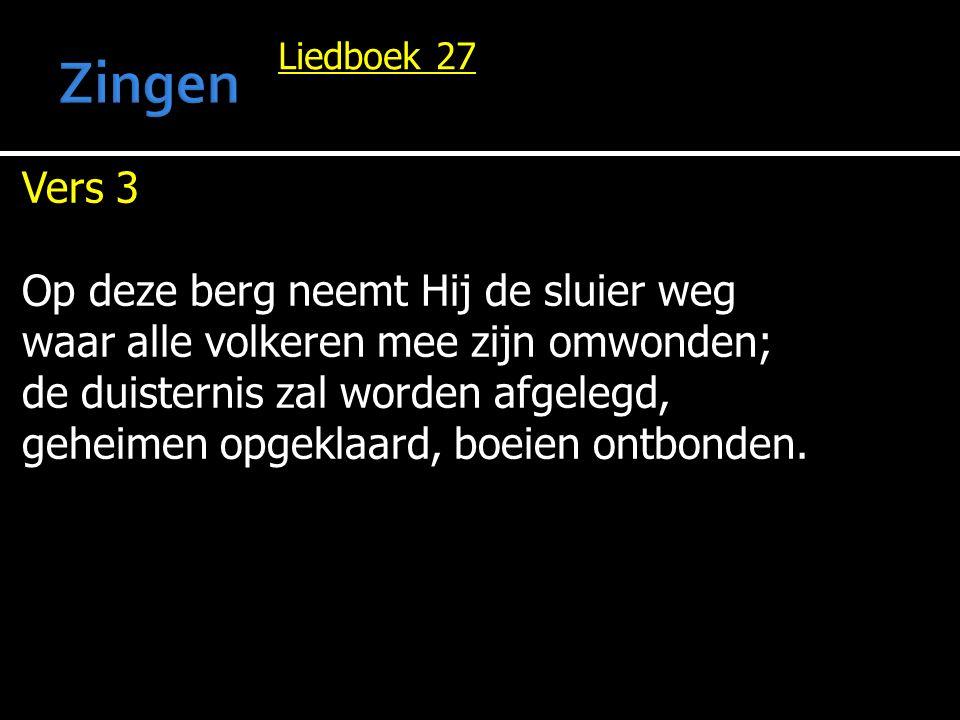 Liedboek 27 Vers 3 Op deze berg neemt Hij de sluier weg waar alle volkeren mee zijn omwonden; de duisternis zal worden afgelegd, geheimen opgeklaard,