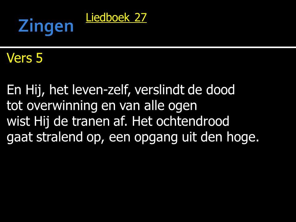 Liedboek 27 Vers 5 En Hij, het leven-zelf, verslindt de dood tot overwinning en van alle ogen wist Hij de tranen af. Het ochtendrood gaat stralend op,