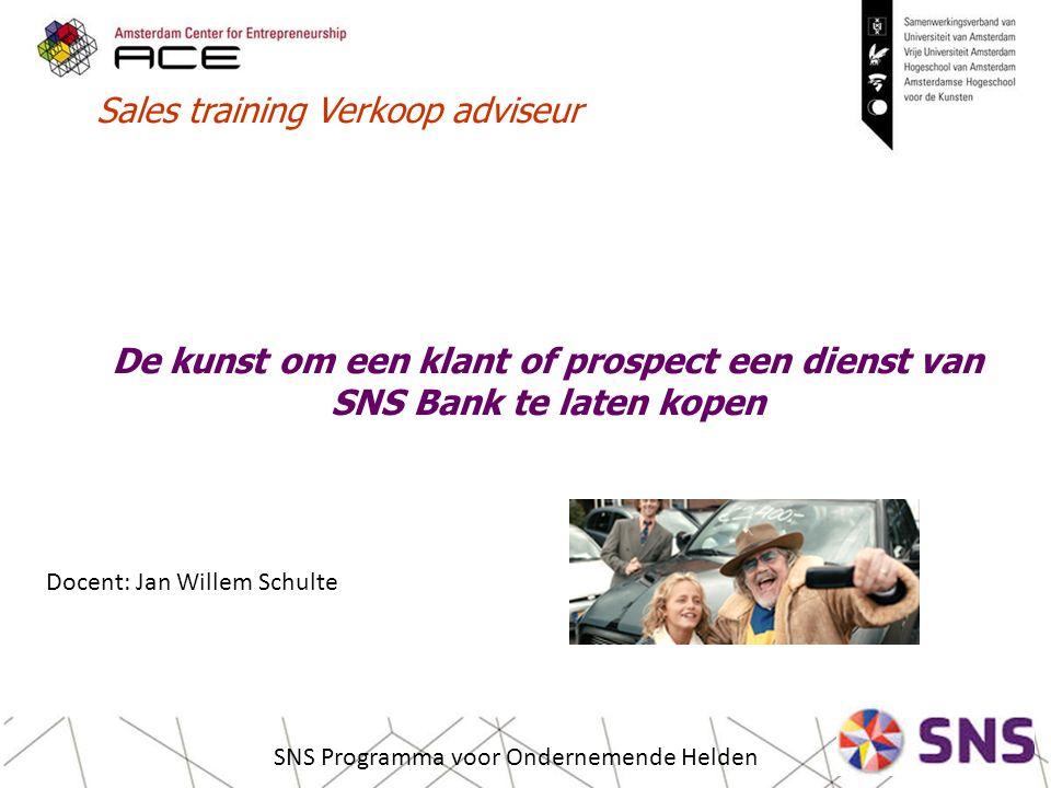 De kunst om een klant of prospect een dienst van SNS Bank te laten kopen SNS Programma voor Ondernemende Helden Sales training Verkoop adviseur Docent: Jan Willem Schulte