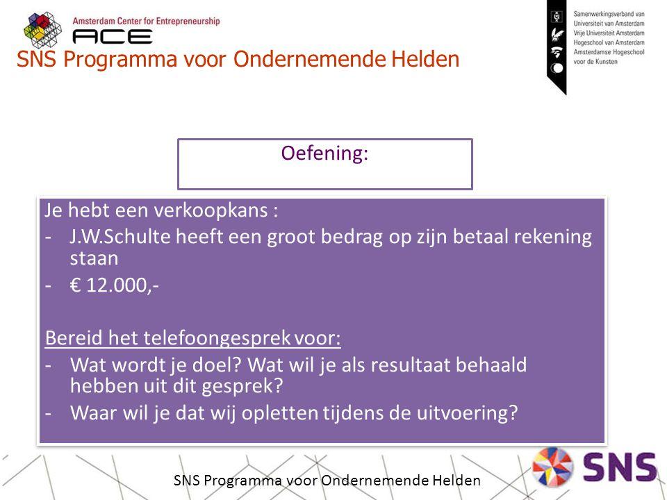 SNS Programma voor Ondernemende Helden Je hebt een verkoopkans : -J.W.Schulte heeft een groot bedrag op zijn betaal rekening staan -€ 12.000,- Bereid het telefoongesprek voor: -Wat wordt je doel.