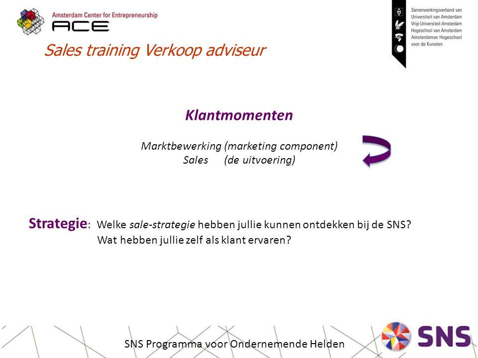 Sales training Verkoop adviseur SNS Programma voor Ondernemende Helden Klantmomenten Marktbewerking (marketing component) Sales (de uitvoering) Strategie : Welke sale-strategie hebben jullie kunnen ontdekken bij de SNS.