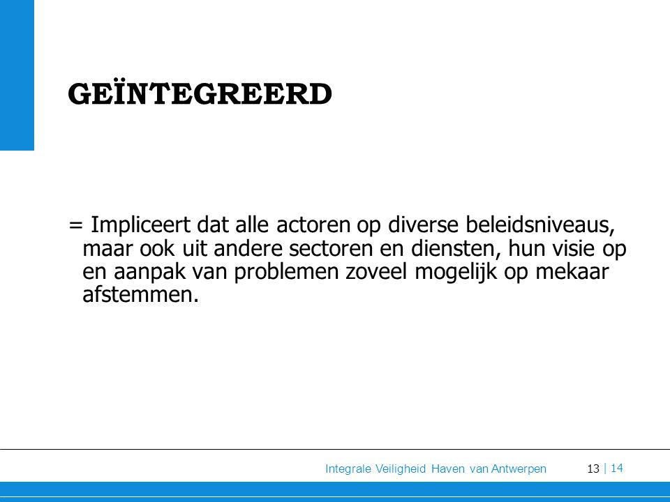 13 Integrale Veiligheid Haven van Antwerpen | 14 GEÏNTEGREERD = Impliceert dat alle actoren op diverse beleidsniveaus, maar ook uit andere sectoren en diensten, hun visie op en aanpak van problemen zoveel mogelijk op mekaar afstemmen.