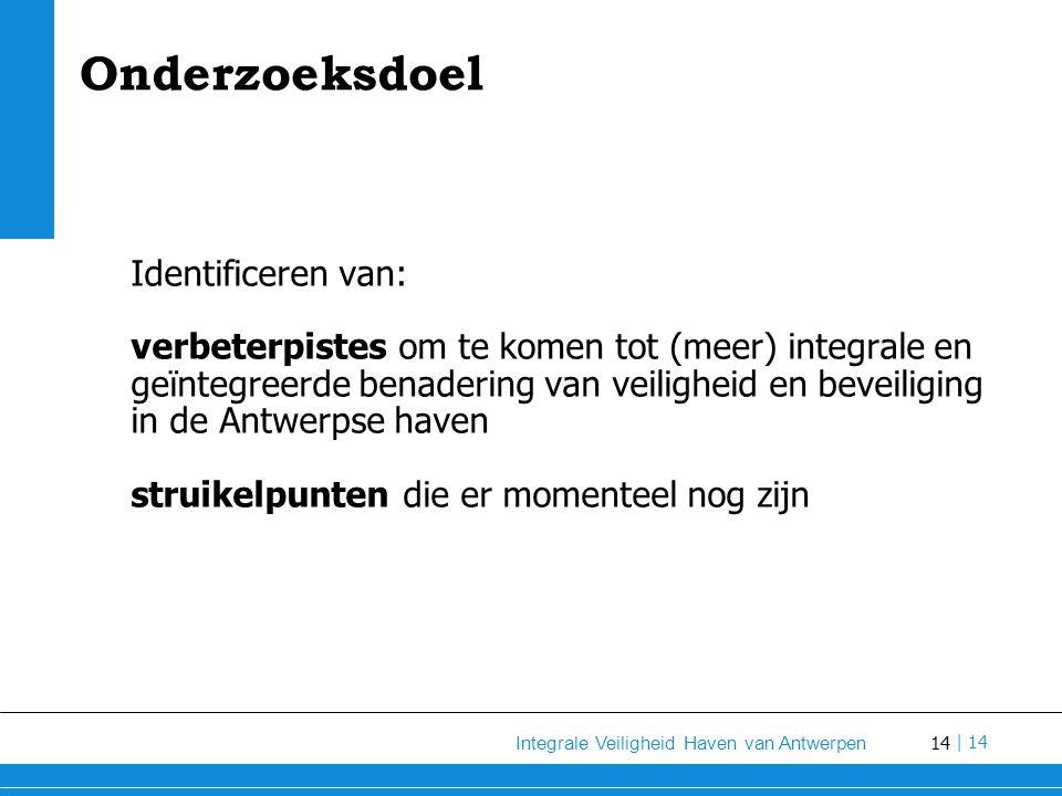 14 Integrale Veiligheid Haven van Antwerpen | 14 Onderzoeksdoel Identificeren van: verbeterpistes om te komen tot (meer) integrale en geïntegreerde benadering van veiligheid en beveiliging in de Antwerpse haven struikelpunten die er momenteel nog zijn