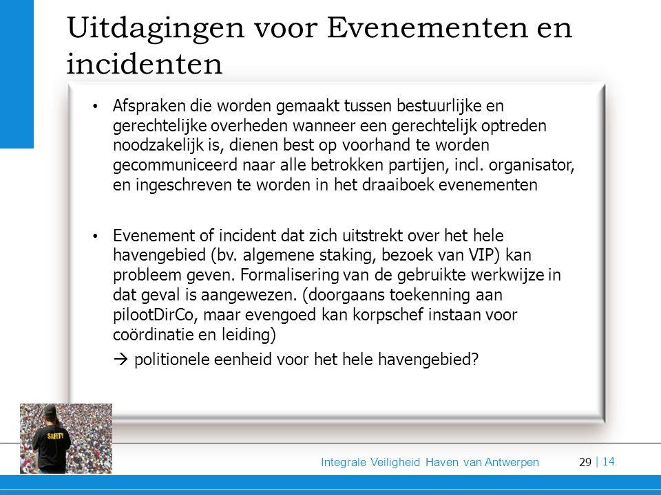 29 Integrale Veiligheid Haven van Antwerpen | 14 Uitdagingen voor Evenementen en incidenten Afspraken die worden gemaakt tussen bestuurlijke en gerechtelijke overheden wanneer een gerechtelijk optreden noodzakelijk is, dienen best op voorhand te worden gecommuniceerd naar alle betrokken partijen, incl.