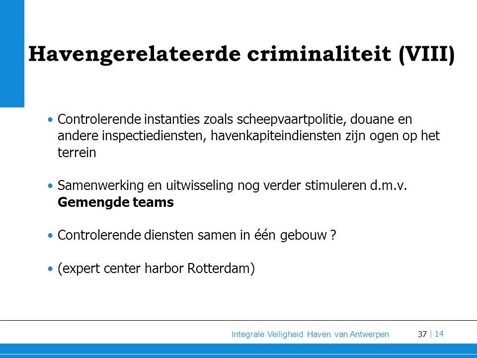 37 Integrale Veiligheid Haven van Antwerpen | 14 Havengerelateerde criminaliteit (VIII) Controlerende instanties zoals scheepvaartpolitie, douane en andere inspectiediensten, havenkapiteindiensten zijn ogen op het terrein Samenwerking en uitwisseling nog verder stimuleren d.m.v.