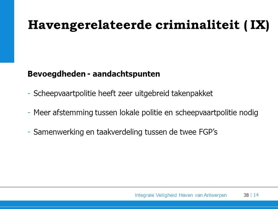 38 Integrale Veiligheid Haven van Antwerpen | 14 Havengerelateerde criminaliteit (IX) Bevoegdheden - aandachtspunten -Scheepvaartpolitie heeft zeer uitgebreid takenpakket -Meer afstemming tussen lokale politie en scheepvaartpolitie nodig -Samenwerking en taakverdeling tussen de twee FGP's
