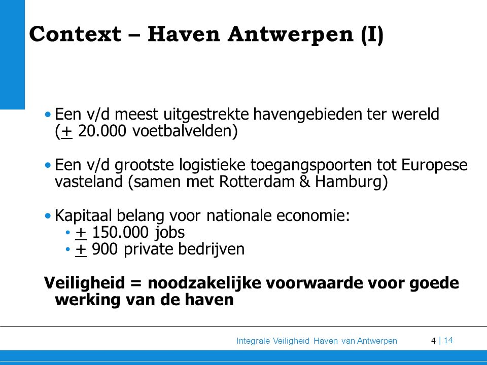 4 Integrale Veiligheid Haven van Antwerpen | 14 Context – Haven Antwerpen (I) Een v/d meest uitgestrekte havengebieden ter wereld (+ 20.000 voetbalvelden) Een v/d grootste logistieke toegangspoorten tot Europese vasteland (samen met Rotterdam & Hamburg) Kapitaal belang voor nationale economie: + 150.000 jobs + 900 private bedrijven Veiligheid = noodzakelijke voorwaarde voor goede werking van de haven