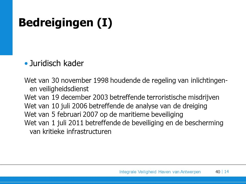 40 Integrale Veiligheid Haven van Antwerpen | 14 Bedreigingen (I) Juridisch kader Wet van 30 november 1998 houdende de regeling van inlichtingen- en veiligheidsdienst Wet van 19 december 2003 betreffende terroristische misdrijven Wet van 10 juli 2006 betreffende de analyse van de dreiging Wet van 5 februari 2007 op de maritieme beveiliging Wet van 1 juli 2011 betreffende de beveiliging en de bescherming van kritieke infrastructuren