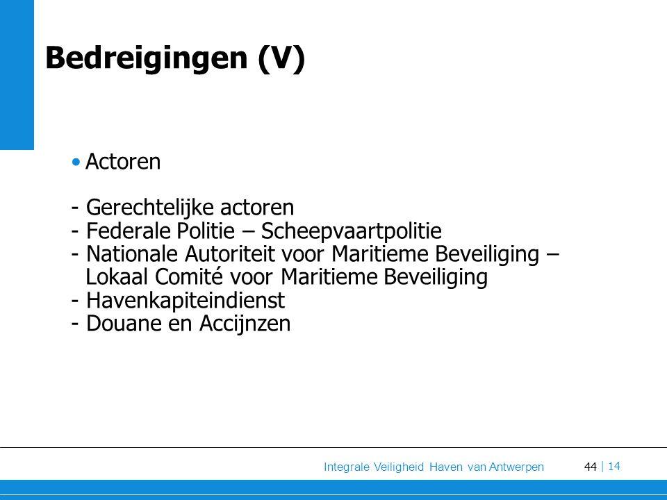 44 Integrale Veiligheid Haven van Antwerpen | 14 Bedreigingen (V) Actoren - Gerechtelijke actoren - Federale Politie – Scheepvaartpolitie - Nationale Autoriteit voor Maritieme Beveiliging – Lokaal Comité voor Maritieme Beveiliging - Havenkapiteindienst - Douane en Accijnzen