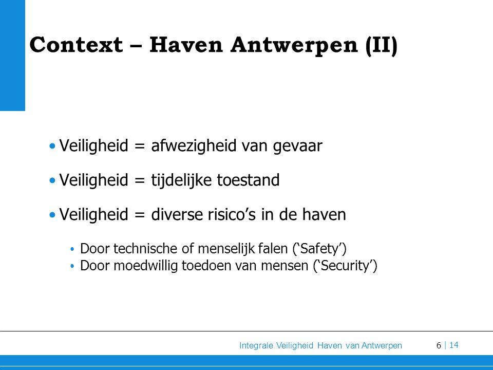 6 Integrale Veiligheid Haven van Antwerpen | 14 Context – Haven Antwerpen (II) Veiligheid = afwezigheid van gevaar Veiligheid = tijdelijke toestand Veiligheid = diverse risico's in de haven Door technische of menselijk falen ('Safety') Door moedwillig toedoen van mensen ('Security')