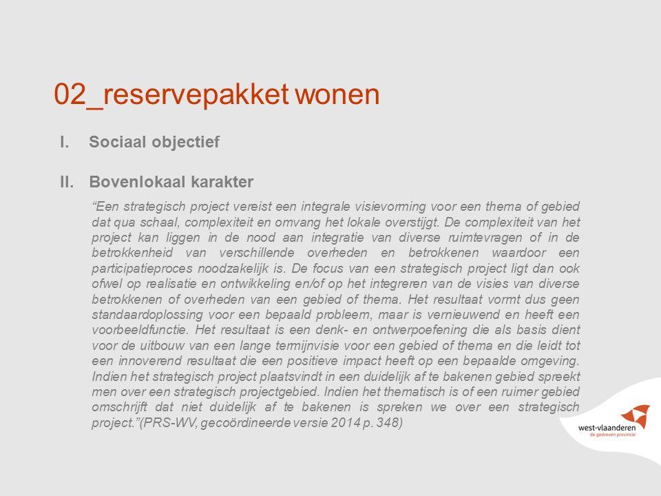 """13 02_reservepakket wonen I.Sociaal objectief II.Bovenlokaal karakter """"Een strategisch project vereist een integrale visievorming voor een thema of ge"""