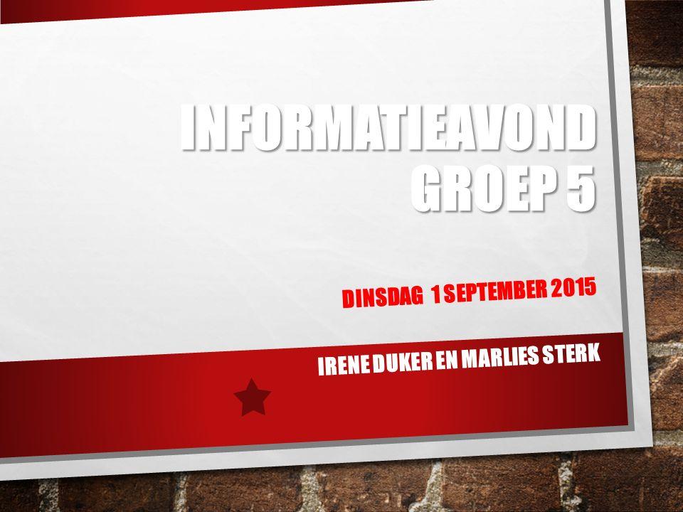 INFORMATIEAVOND GROEP 5 DINSDAG 1 SEPTEMBER 2015 IRENE DUKER EN MARLIES STERK