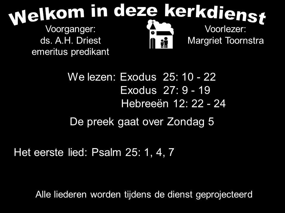 We lezen: Exodus 25: 10 - 22 Exodus 27: 9 - 19 Hebreeën 12: 22 - 24 De preek gaat over Zondag 5 Voorlezer: Margriet Toornstra Voorganger: ds.