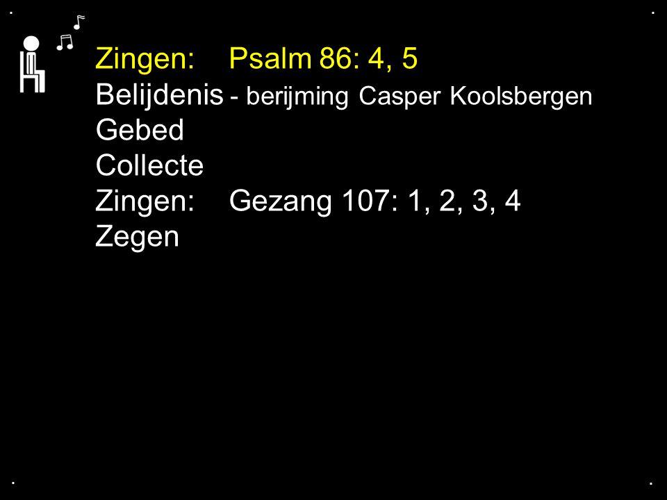 .... Zingen:Psalm 86: 4, 5 Belijdenis - berijming Casper Koolsbergen Gebed Collecte Zingen:Gezang 107: 1, 2, 3, 4 Zegen