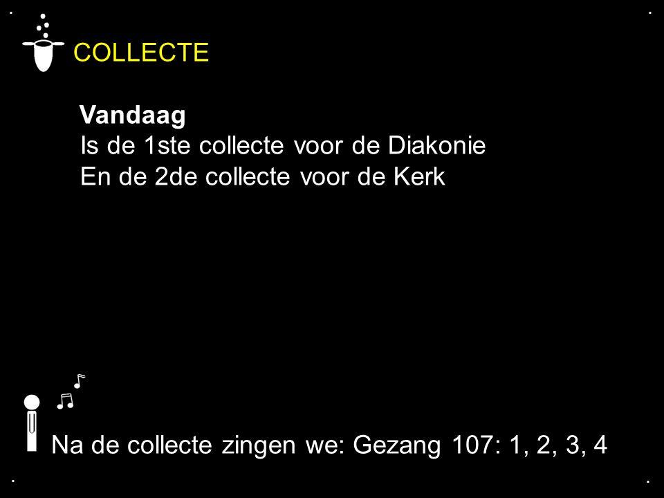 .... COLLECTE Vandaag Is de 1ste collecte voor de Diakonie En de 2de collecte voor de Kerk Na de collecte zingen we: Gezang 107: 1, 2, 3, 4