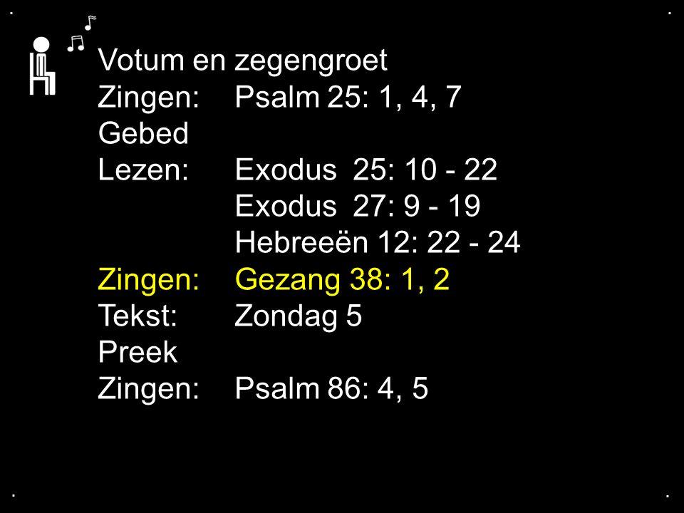 .... Votum en zegengroet Zingen:Psalm 25: 1, 4, 7 Gebed Lezen:Exodus 25: 10 - 22 Exodus 27: 9 - 19 Hebreeën 12: 22 - 24 Zingen:Gezang 38: 1, 2 Tekst:Z